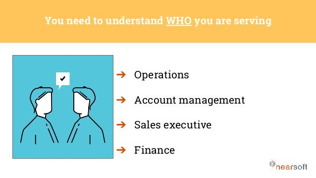 ➔ Operations ➔ Account management ➔ Sales executive ➔ Finance You need to understand WHO you are serving