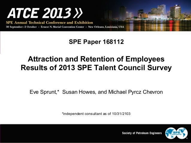 SPE Paper 168112 Attraction and Retention of Employees Results of 2013 SPE Talent Council Survey Eve Sprunt,* Susan Howes,...