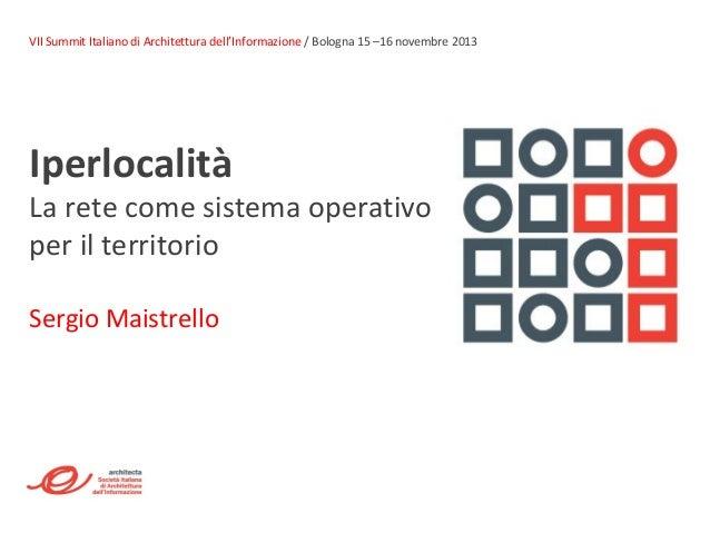 VII Summit Italiano di Architettura dell'Informazione / Bologna 15 –16 novembre 2013  Iperlocalità  La rete come sistema o...