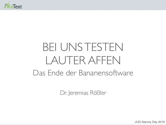 BEI UNSTESTEN LAUTER AFFEN Das Ende der Bananensoftware Dr. Jeremias Rößler JUG-Saxony Day 2016