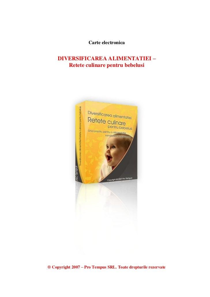 Carte electronica     DIVERSIFICAREA ALIMENTATIEI –        Retete culinare pentru bebelusi® Copyright 2007 – Pro Tempus SR...