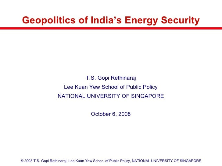 Geopolitics of India's Energy Security <ul><li>T.S. Gopi Rethinaraj </li></ul><ul><li>Lee Kuan Yew School of Public Policy...