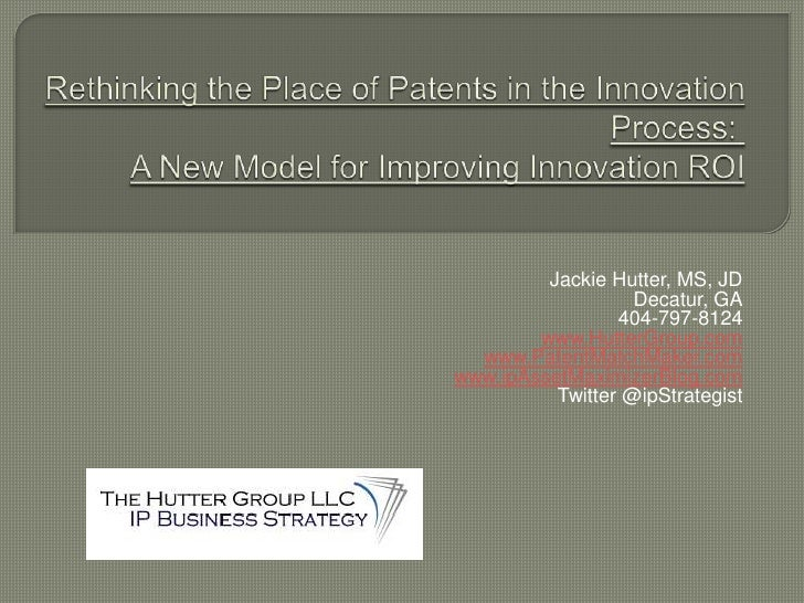 Rethinking the Place of Patents in the Innovation Process:  A New Model for Improving Innovation ROI<br />Jackie Hutter, M...