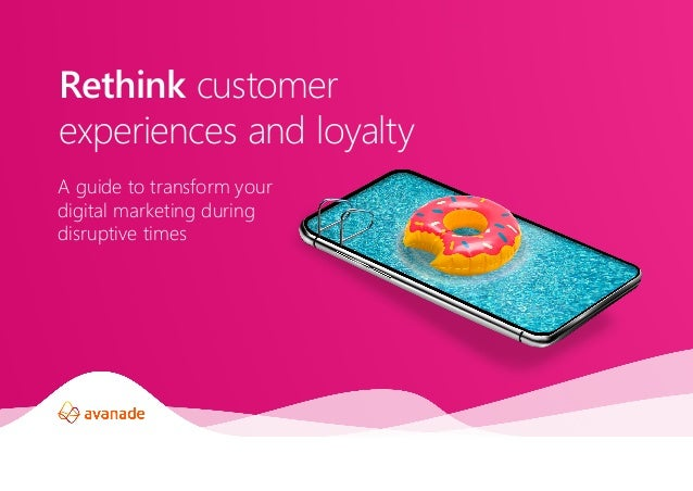 A guide to transform your digital marketing during disruptive times Rethink customer experiences and loyalty