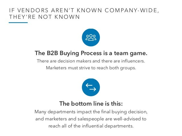 IF VENDORS AREN'T KNOWN COMPANY-WIDE, THEY'RE NOT KNOWN The B2B Buying Process is a team game. There are decision makers...