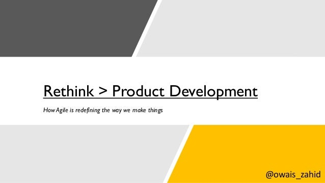 Rethink > Product Development How Agile is redefining the way we make things @owais_zahid