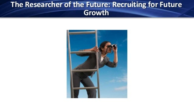 The Researcher of the Future: Recruiting for Future                     Growth
