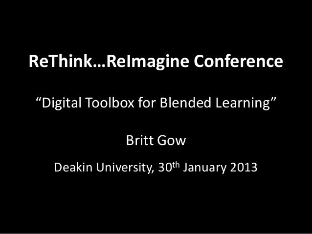 "ReThink…ReImagine Conference""Digital Toolbox for Blended Learning""              Britt Gow  Deakin University, 30th January..."
