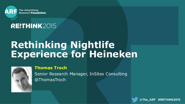 Rethinking Nightlife Experience for Heineken Thomas Troch Senior Research Manager, InSites Consulting @ThomasTroch