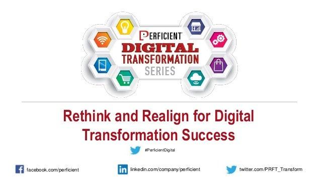 Rethink and Realign for Digital Transformation Success facebook.com/perficient twitter.com/PRFT_Transformlinkedin.com/comp...