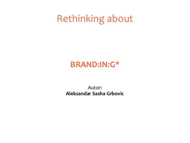 Rethinking about BRAND:IN:G* Autor: Aleksandar Sasha Grbovic