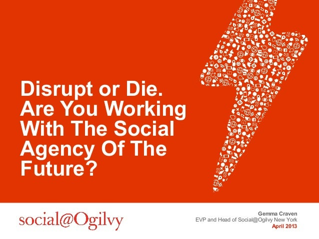 Disrupt or Die.Are You WorkingWith The SocialAgency Of TheFuture?                                         Gemma Craven    ...