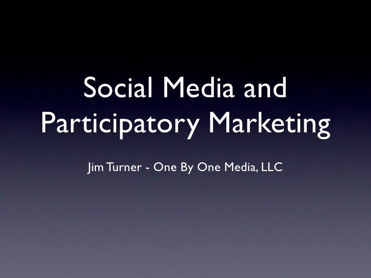 Social Media and Participatory Marketing    Jim Turner - One By One Media, LLC