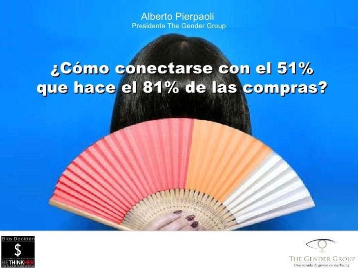 Alberto Pierpaoli  Presidente The Gender Group ¿ C ó mo conectarse con el 51% que hace el 81% de las compras?