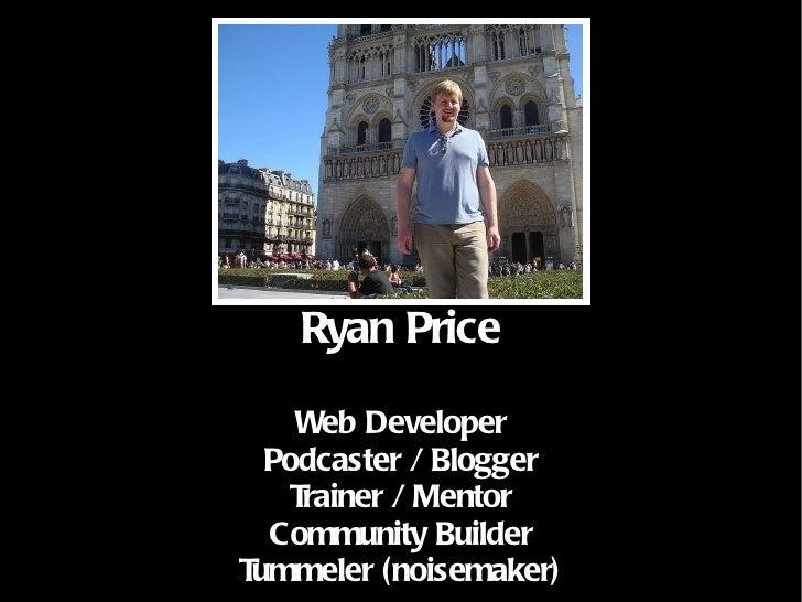 Ryan Price Web Developer Podcaster / Blogger Trainer / Mentor Community Builder Tummeler (noisemaker)