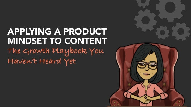APPLYING A PRODUCT MINDSET TO CONTENT The Growth Playbook You Haven't Heard Yet