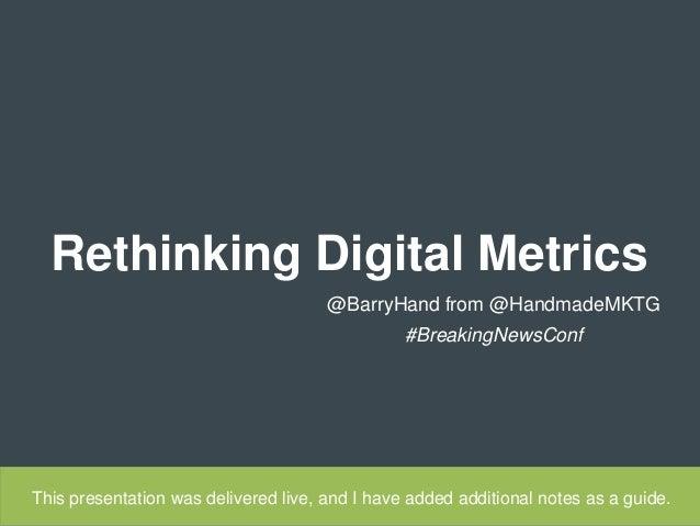 Rethinking Digital Metrics  @BarryHand from @HandmadeMKTG  #BreakingNewsConf  This presentation was delivered live, and I ...
