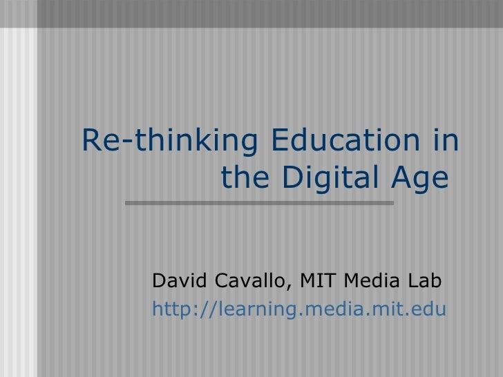 Re-thinking Education in          the Digital Age       David Cavallo, MIT Media Lab     http://learning.media.mit.edu