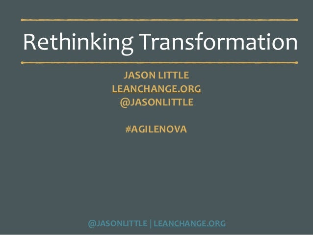 @JASONLITTLE	|	LEANCHANGE.ORG Rethinking	Transformation JASON	LITTLE	 LEANCHANGE.ORG	 @JASONLITTLE	 #AGILENOVA