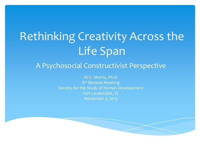 Rethinking Creativity Across the Life Span A Psychosocial Constructivist Perspective Jill C. Morris, Ph.D. 8th Biennial Me...
