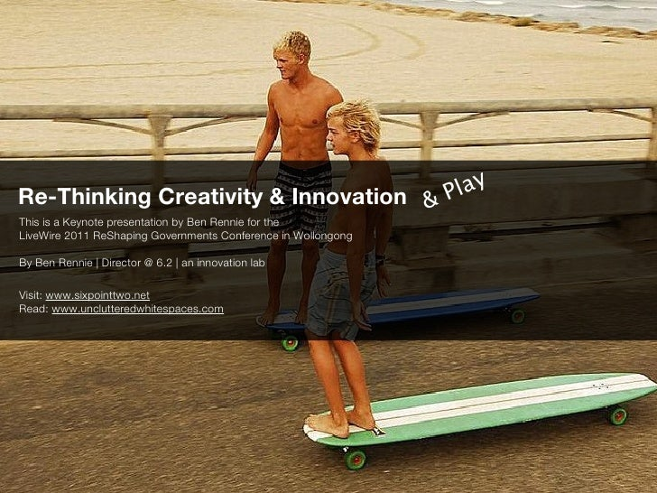 Re-Thinking Creativity & Innovation &                          P layThis is a Keynote presentation by Ben Rennie for theLi...