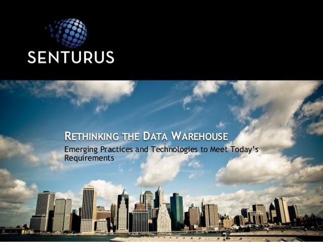 Emerging Practices and Technologies to Meet Today's Requirements RETHINKING THE DATA WAREHOUSE