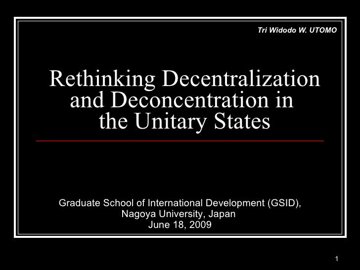 Rethinking Decentralization and Deconcentration in  the Unitary States Tri Widodo W. UTOMO Graduate School of Internationa...