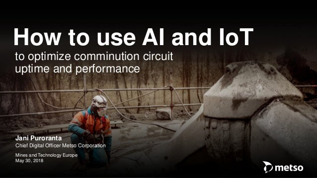 � Metso Jani Puroranta Chief Digital Officer Metso Corporation Mines and Technology Europe May 30, 2018 How to use AI and ...