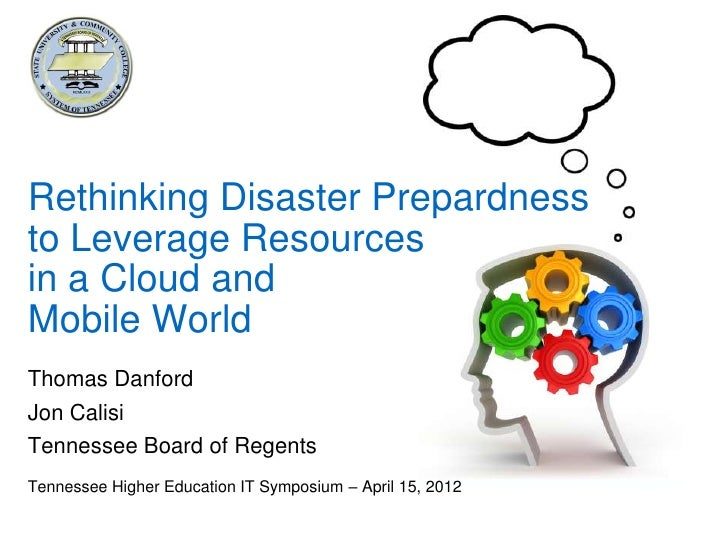 Rethinking Disaster Prepardnessto Leverage Resourcesin a Cloud andMobile WorldThomas DanfordJon CalisiTennessee Board of R...