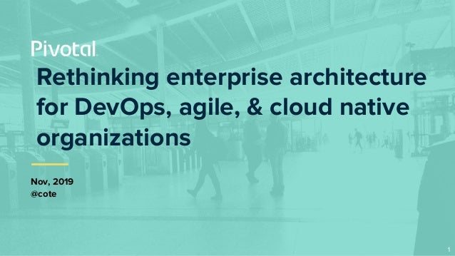 Rethinking enterprise architecture for DevOps, agile, & cloud native organizations Nov, 2019 @cote 1