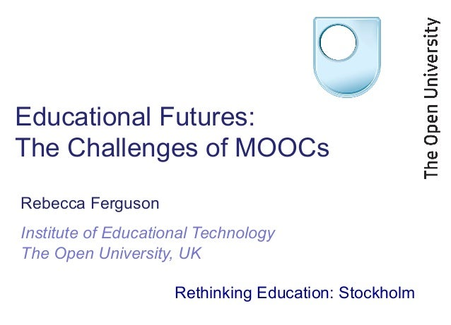 Educational Futures: The Challenges of MOOCs Rebecca Ferguson Institute of Educational Technology The Open University, UK ...