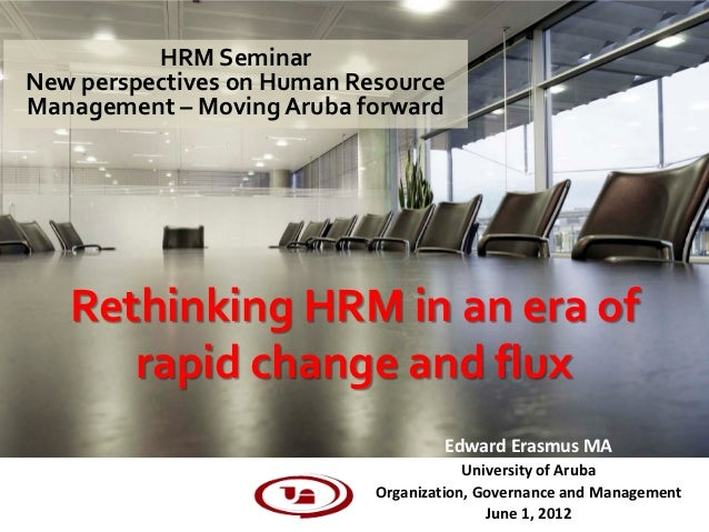 HRM SeminarNew perspectives on Human ResourceManagement – Moving Aruba forward   Rethinking HRM in an era of      rapid ch...