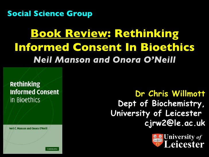 Dr Chris Willmott Dept of Biochemistry, University of Leicester  [email_address] Book Review : Rethinking Informed Consent...