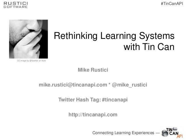 Connecting Learning Experiences —#TinCanAPIRethinking Learning Systemswith Tin CanMike Rusticimike.rustici@tincanapi.com *...