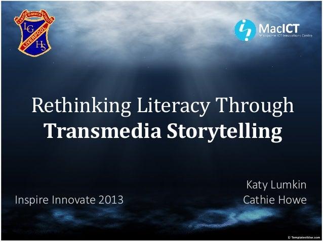 Rethinking Literacy Through    Transmedia Storytelling                        Katy LumkinInspire Innovate 2013   Cathie Howe