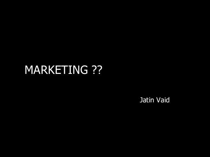 MARKETING ??               Jatin Vaid