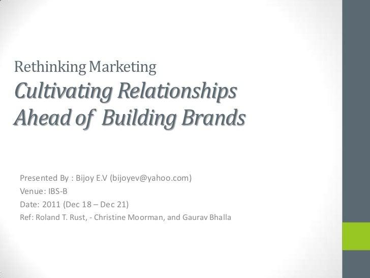 Rethinking MarketingCultivating RelationshipsAhead of Building BrandsPresented By : Bijoy E.V (bijoyev@yahoo.com)Venue: IB...