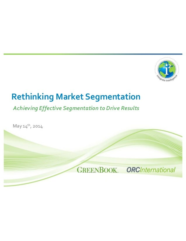 Rethinking Market Segmentation Achieving Effective Segmentation to Drive Results May 14th, 2014