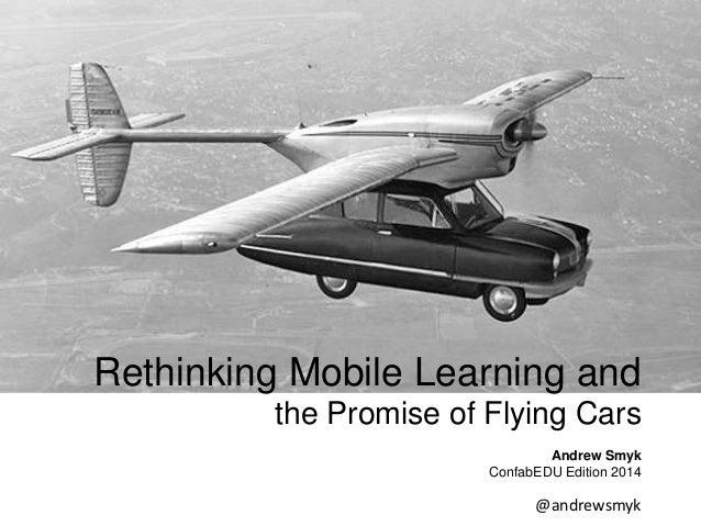 Rethinking Mobile Learning and  the Promise of Flying Cars  Andrew Smyk  ConfabEDU Edition 2014  @andrewsmyk