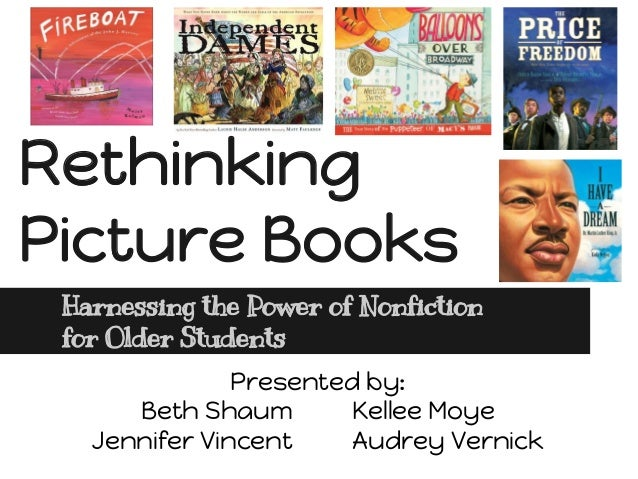 Rethinking Picture Books Harnessing the Power of Nonfiction for Older Students Presented by: Beth Shaum Kellee Moye Jennif...