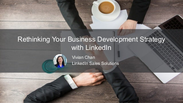 Rethinking Your Business Development Strategy with LinkedIn Vivian Chan LinkedIn Sales Solutions