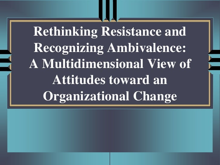 Rethinking Resistance andRecognizing Ambivalence:A Multidimensional View of   Attitudes toward an  Organizational Change