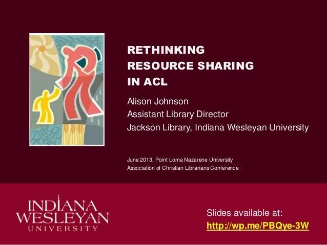 RETHINKINGRESOURCE SHARINGIN ACLAlison JohnsonAssistant Library DirectorJackson Library, Indiana Wesleyan UniversityJune 2...