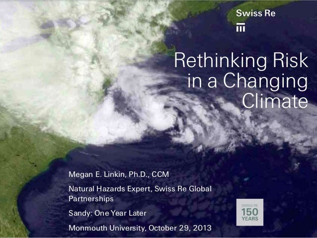 Rethinking Risk in a Changing Climate  Megan E. Linkin, Ph.D., CCM Natural Hazards Expert, Swiss Re Global Partnerships Sa...