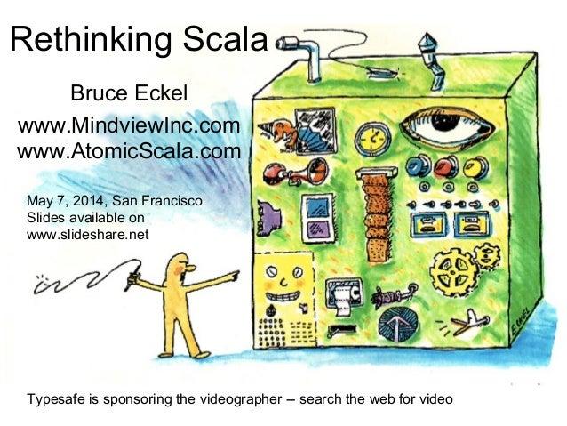 Rethinking Scala Bruce Eckel www.MindviewInc.com www.AtomicScala.com May 7, 2014, San Francisco Slides available on www.sl...