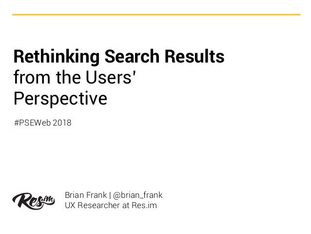 Rethinking Search Results from the Users' Perspective Brian Frank | @brian_frank UX Researcher at Res.im #PSEWeb 2018