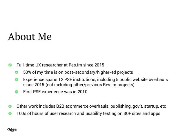 About Me Full-time UX researcher at Res.im since 2015 50% of my time is on post-secondary/higher-ed projects Experience sp...