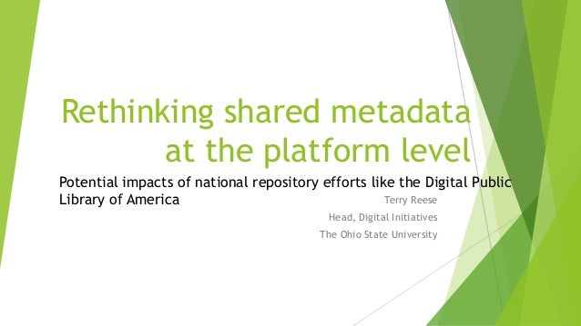 Rethinking shared metadataat the platform levelTerry ReeseHead, Digital InitiativesThe Ohio State UniversityPotential impa...
