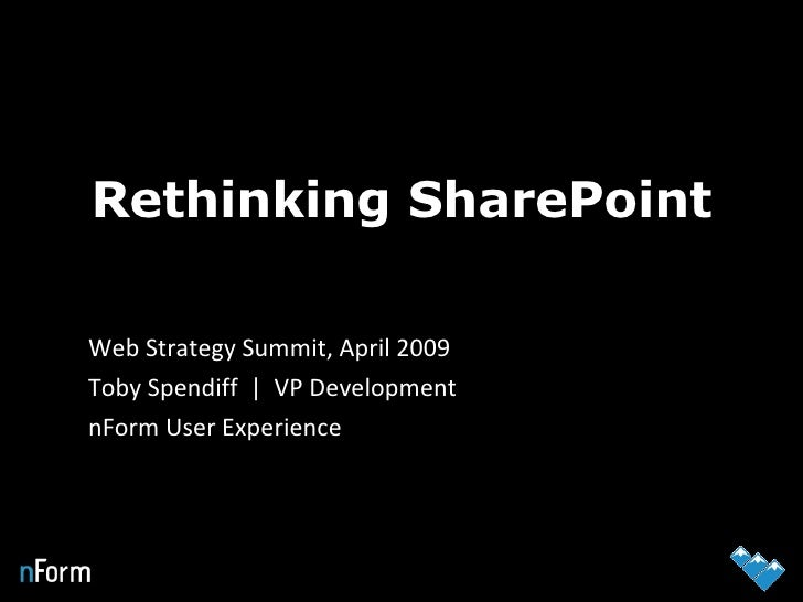 Rethinking SharePoint Web Strategy Summit, April 2009  Toby Spendiff     VP Development nForm User Experience