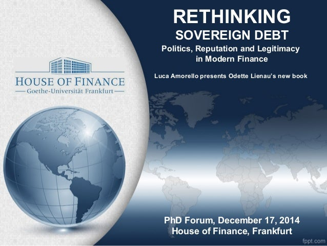 RETHINKING SOVEREIGN DEBT Politics, Reputation and Legitimacy in Modern Finance PhD Forum, December 17, 2014 House of Fina...